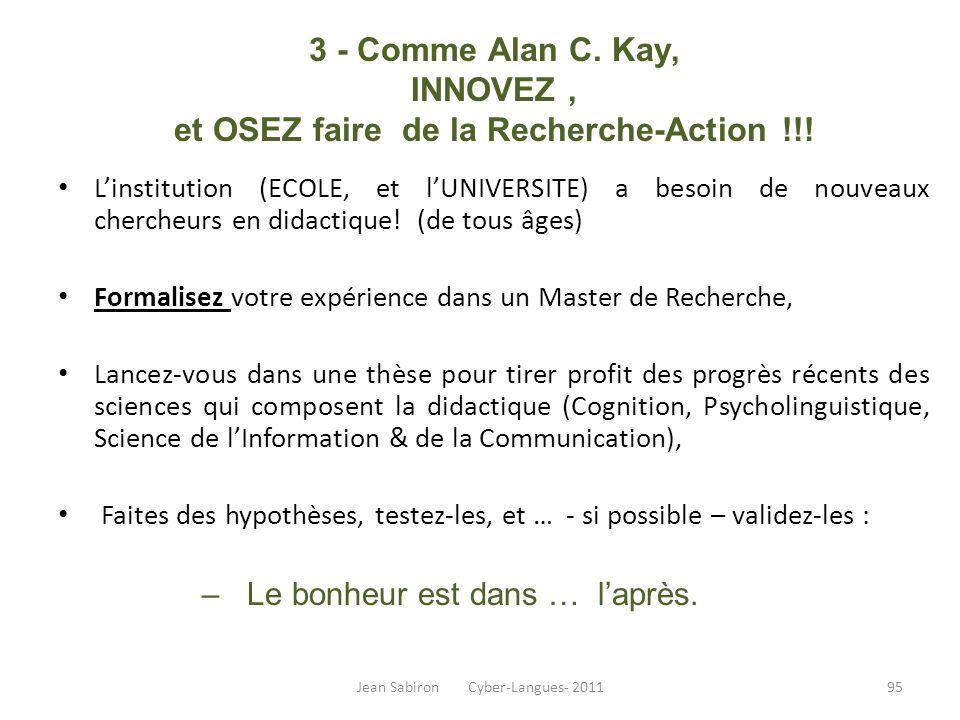 3 - Comme Alan C. Kay, INNOVEZ, et OSEZ faire de la Recherche-Action !!! Linstitution (ECOLE, et lUNIVERSITE) a besoin de nouveaux chercheurs en didac