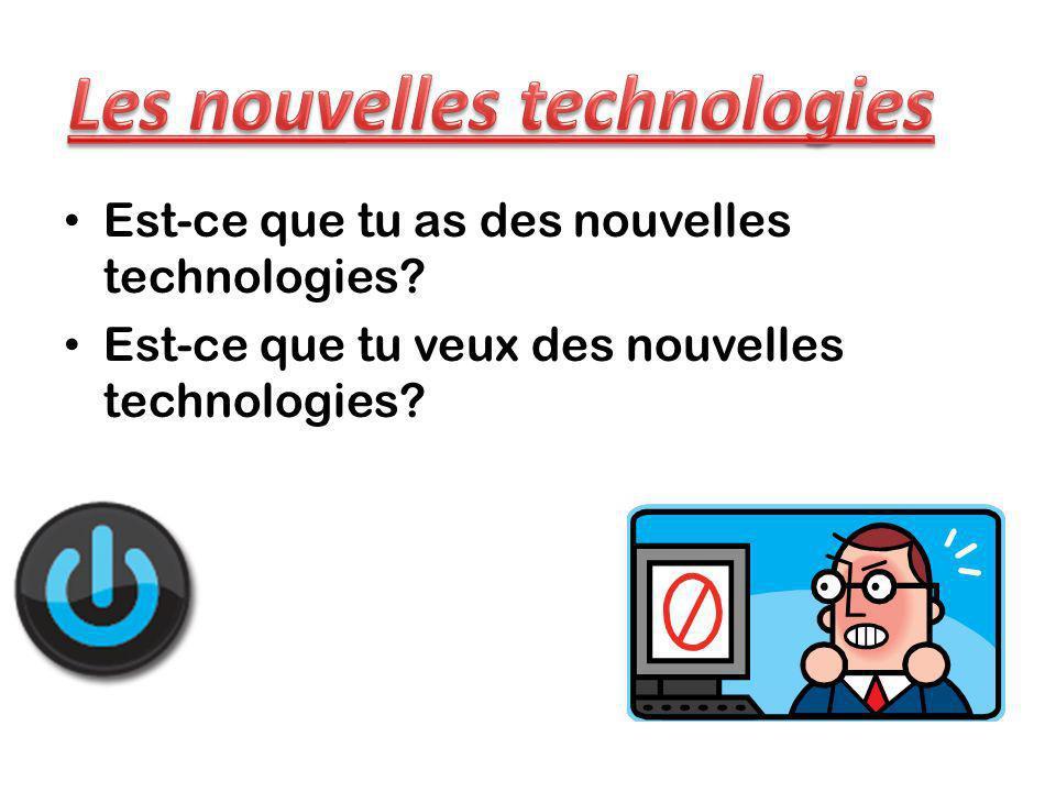 Est-ce que tu as des nouvelles technologies? Est-ce que tu veux des nouvelles technologies?