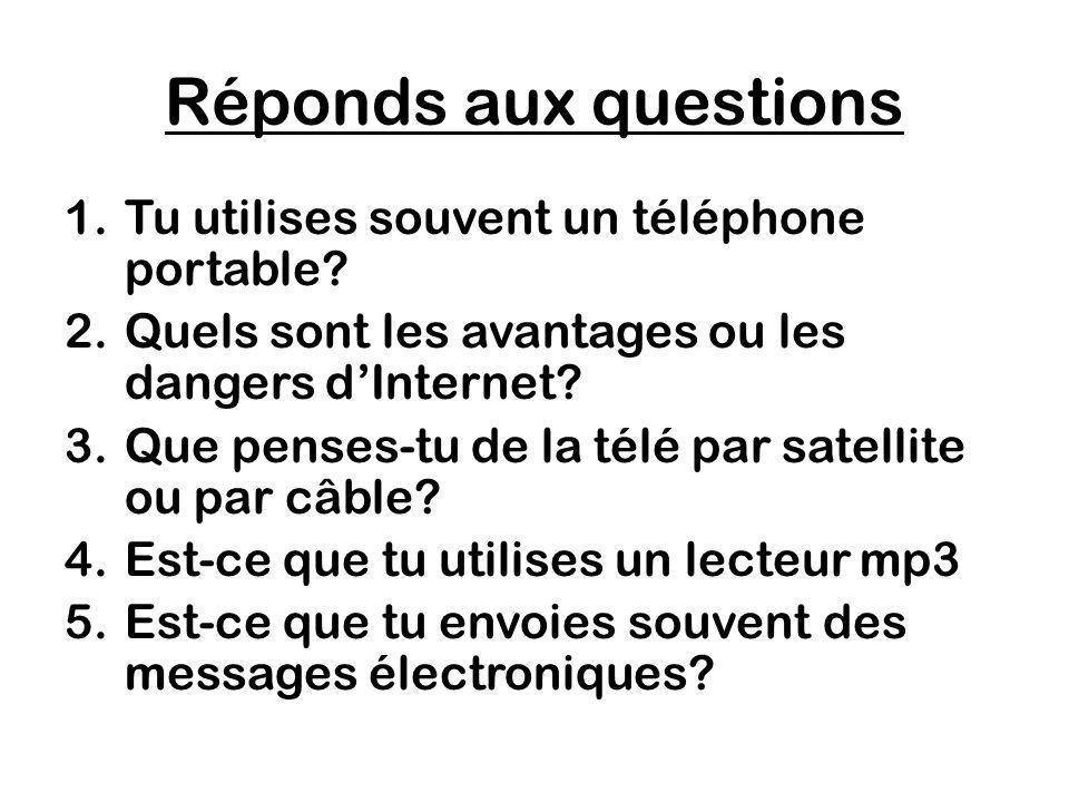 Réponds aux questions 1.Tu utilises souvent un téléphone portable? 2.Quels sont les avantages ou les dangers dInternet? 3.Que penses-tu de la télé par
