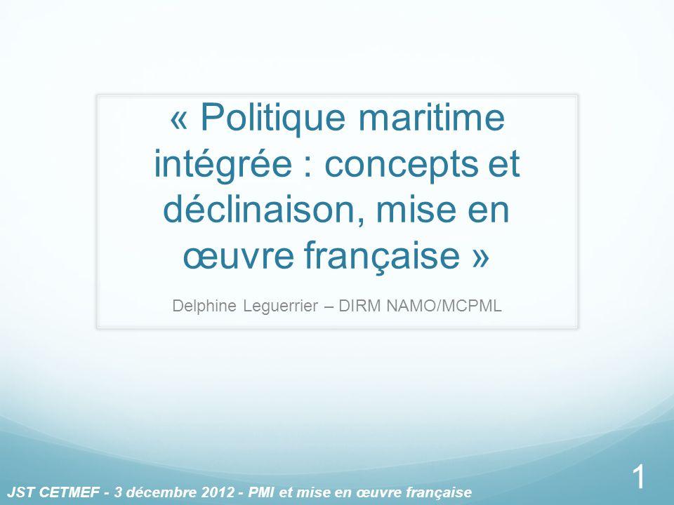 « Politique maritime intégrée : concepts et déclinaison, mise en œuvre française » Delphine Leguerrier – DIRM NAMO/MCPML 1 JST CETMEF - 3 décembre 201