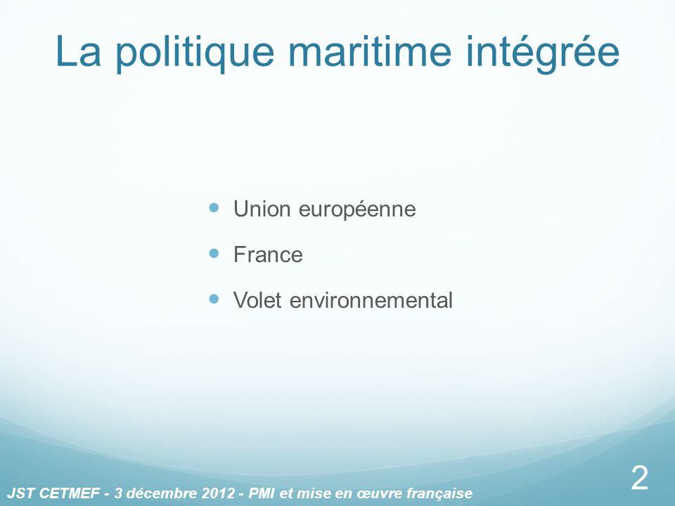 La politique maritime intégrée Union européenne France Volet environnemental 2 JST CETMEF - 3 décembre 2012 - PMI et mise en œuvre française