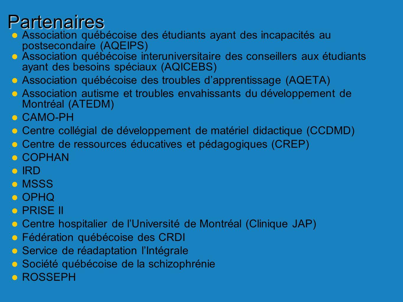 Association québécoise des étudiants ayant des incapacités au postsecondaire (AQEIPS) Association québécoise interuniversitaire des conseillers aux étudiants ayant des besoins spéciaux (AQICEBS) Association québécoise des troubles dapprentissage (AQETA) Association autisme et troubles envahissants du développement de Montréal (ATEDM) CAMO-PH Centre collégial de développement de matériel didactique (CCDMD) Centre de ressources éducatives et pédagogiques (CREP) COPHAN IRD MSSS OPHQ PRISE II Centre hospitalier de lUniversité de Montréal (Clinique JAP) Fédération québécoise des CRDI Service de réadaptation lIntégrale Société québécoise de la schizophrénie ROSSEPH Partenaires