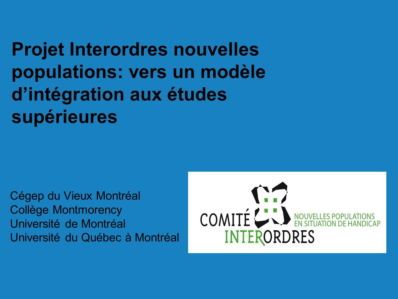 Projet Interordres nouvelles populations: vers un modèle dintégration aux études supérieures Cégep du Vieux Montréal Collège Montmorency Université de Montréal Université du Québec à Montréal