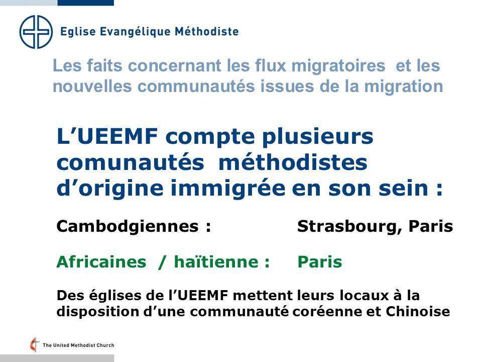 LUEEMF compte plusieurs comunautés méthodistes dorigine immigrée en son sein : Cambodgiennes :Strasbourg, Paris Africaines / haïtienne :Paris Des églises de lUEEMF mettent leurs locaux à la disposition dune communauté coréenne et Chinoise Les faits concernant les flux migratoires et les nouvelles communautés issues de la migration
