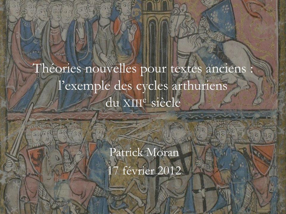 Théories nouvelles pour textes anciens : lexemple des cycles arthuriens du XIII e siècle Patrick Moran 17 février 2012