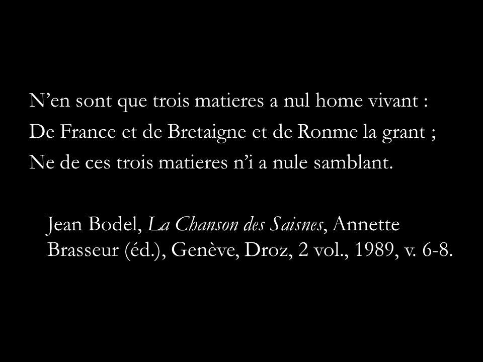 Nen sont que trois matieres a nul home vivant : De France et de Bretaigne et de Ronme la grant ; Ne de ces trois matieres ni a nule samblant. Jean Bod