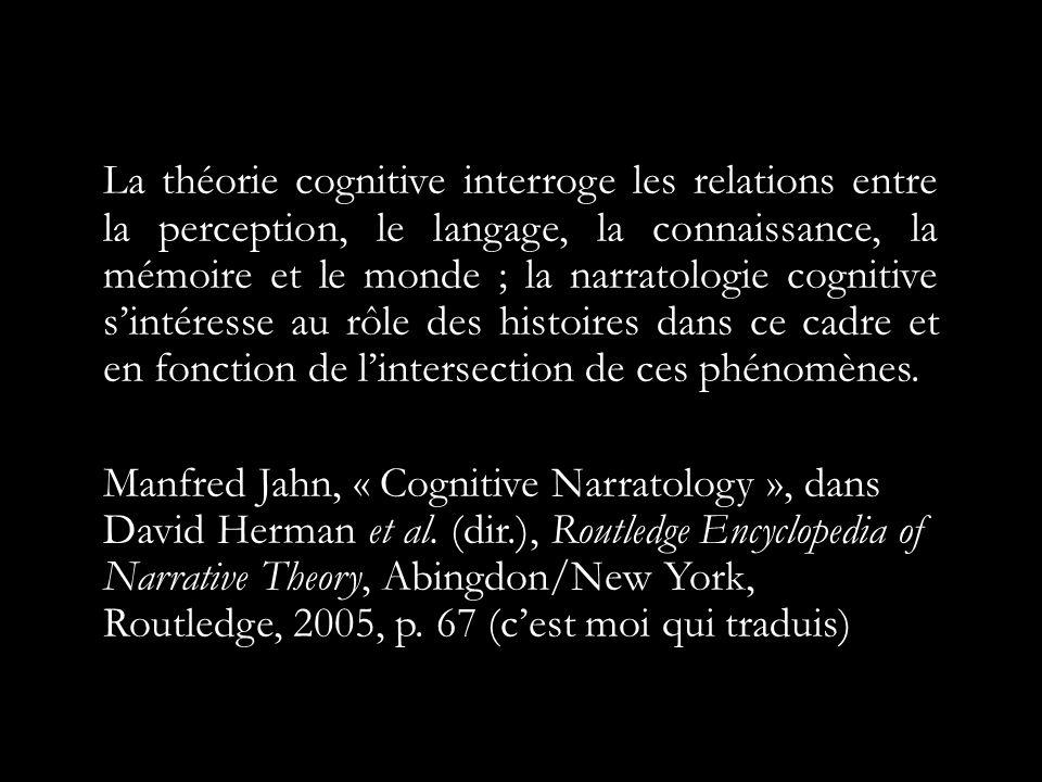 La théorie cognitive interroge les relations entre la perception, le langage, la connaissance, la mémoire et le monde ; la narratologie cognitive sintéresse au rôle des histoires dans ce cadre et en fonction de lintersection de ces phénomènes.