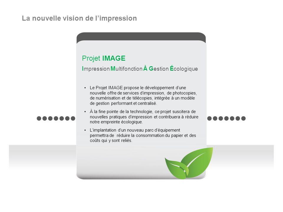 Projet IMAGE I mpression M ultifonction À G estion É cologique Le Projet IMAGE propose le développement dune nouvelle offre de services dimpression, de photocopies, de numérisation et de télécopies, intégrée à un modèle de gestion performant et centralisé.