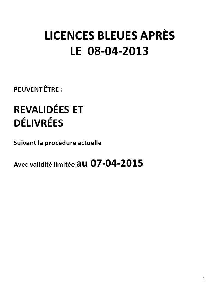 1 LICENCES BLEUES APRÈS LE 08-04-2013 PEUVENT ÊTRE : REVALIDÉES ET DÉLIVRÉES Suivant la procédure actuelle Avec validité limitée au 07-04-2015