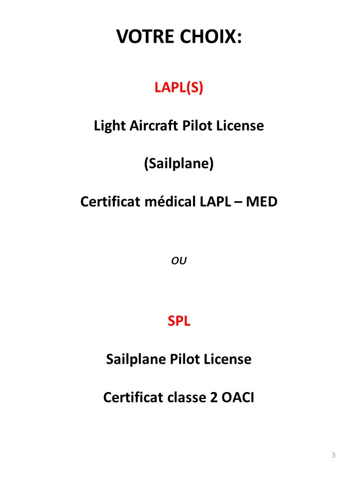 3 VOTRE CHOIX: LAPL(S) Light Aircraft Pilot License (Sailplane) Certificat médical LAPL – MED OU SPL Sailplane Pilot License Certificat classe 2 OACI