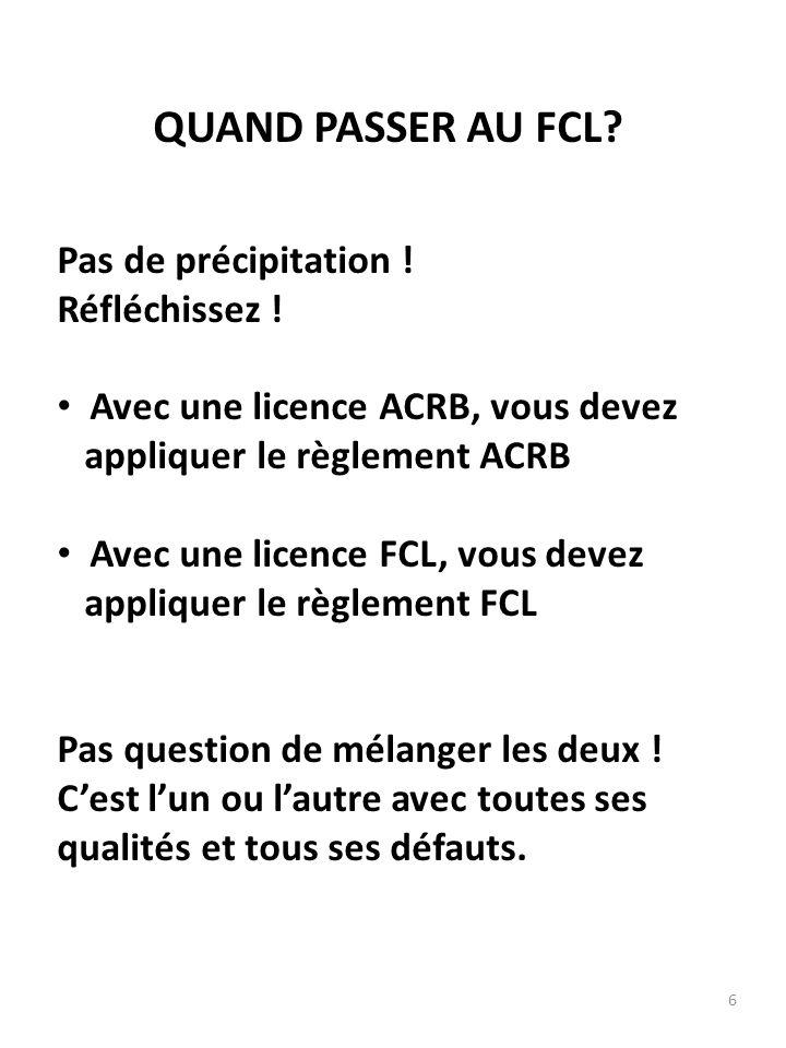 6 QUAND PASSER AU FCL? Pas de précipitation ! Réfléchissez ! Avec une licence ACRB, vous devez appliquer le règlement ACRB Avec une licence FCL, vous
