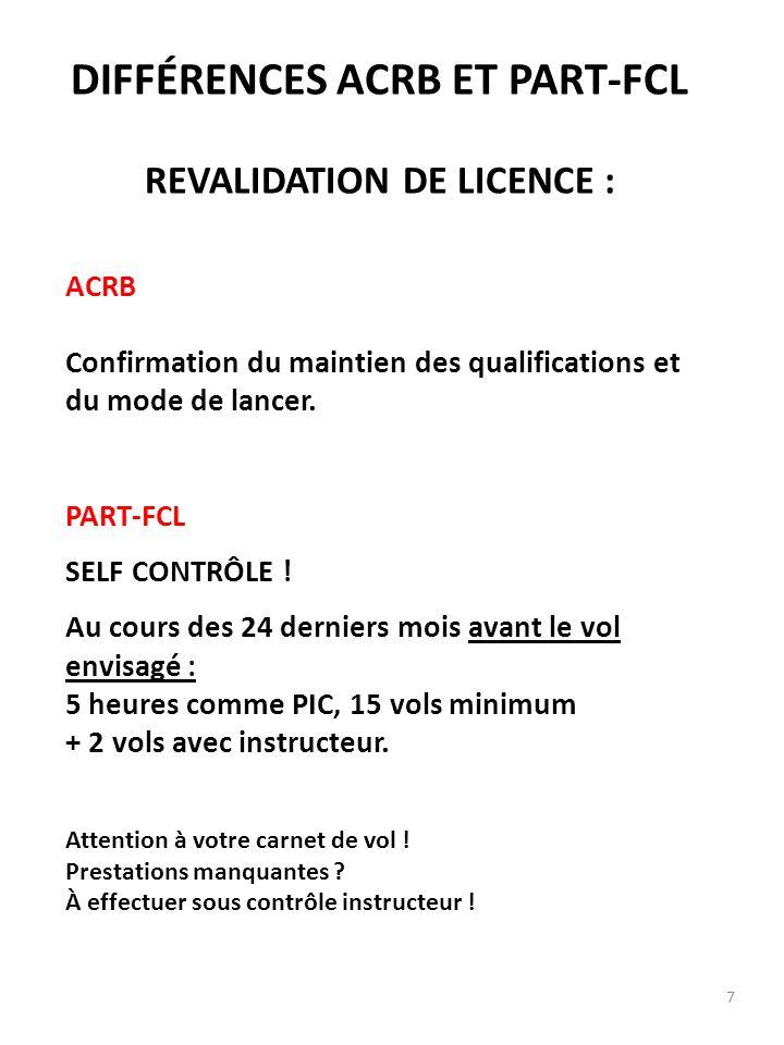 7 DIFFÉRENCES ACRB ET PART-FCL REVALIDATION DE LICENCE : ACRB Confirmation du maintien des qualifications et du mode de lancer. PART-FCL SELF CONTRÔLE