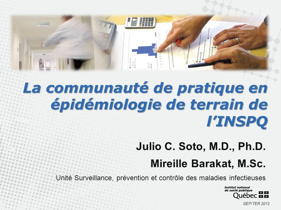 GEPITER 2013 La communauté de pratique en épidémiologie de terrain de lINSPQ Julio C. Soto, M.D., Ph.D. Mireille Barakat, M.Sc. Unité Surveillance, pr