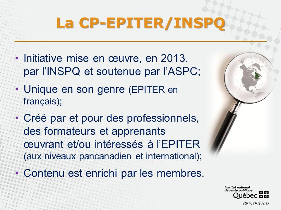 GEPITER 2013 La CP-EPITER/INSPQ Initiative mise en œuvre, en 2013, par lINSPQ et soutenue par lASPC; Unique en son genre (EPITER en français); Créé par et pour des professionnels, des formateurs et apprenants œuvrant et/ou intéressés à lEPITER (aux niveaux pancanadien et international); Contenu est enrichi par les membres.