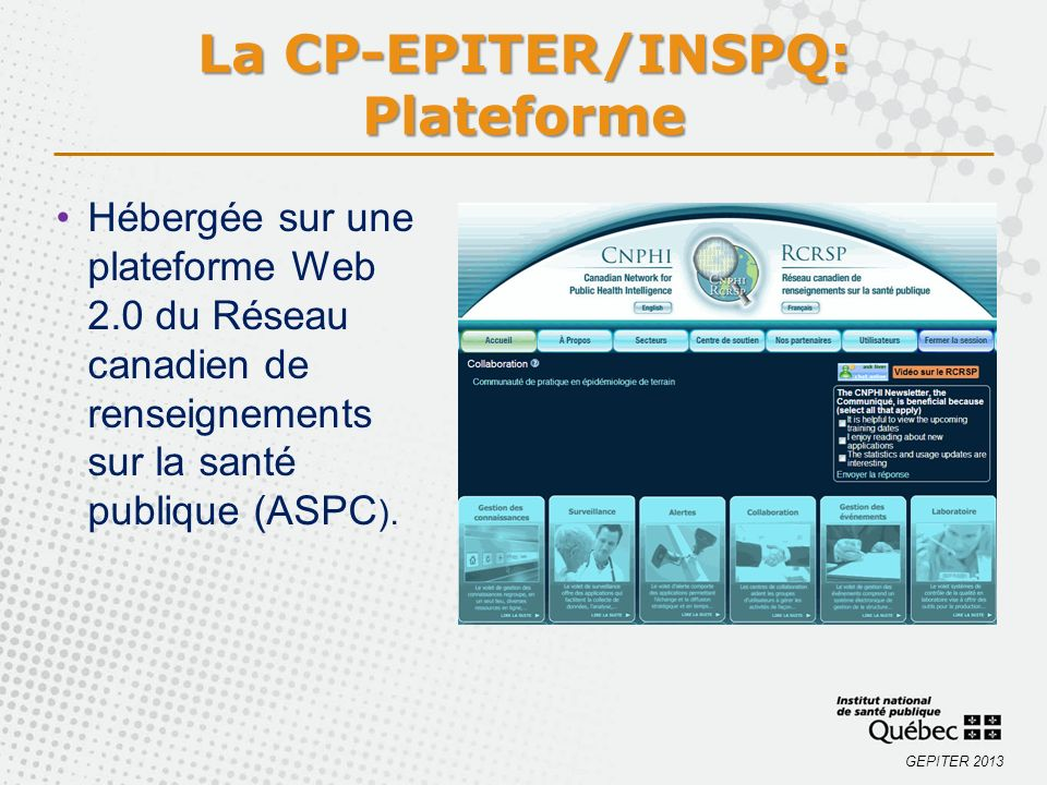 GEPITER 2013 La CP-EPITER/INSPQ: Plateforme Hébergée sur une plateforme Web 2.0 du Réseau canadien de renseignements sur la santé publique (ASPC ).