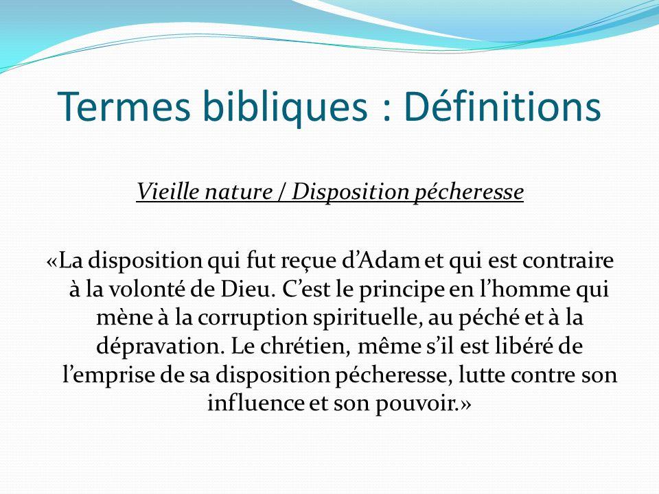 Termes bibliques : Définitions Vieille nature / Disposition pécheresse «La disposition qui fut reçue dAdam et qui est contraire à la volonté de Dieu.