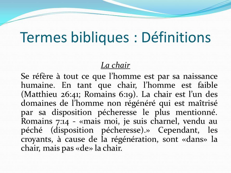 Termes bibliques : Définitions La chair Se réfère à tout ce que lhomme est par sa naissance humaine.