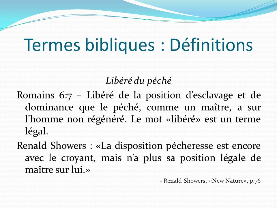 Termes bibliques : Définitions Libéré du péché Romains 6:7 – Libéré de la position desclavage et de dominance que le péché, comme un maître, a sur lhomme non régénéré.