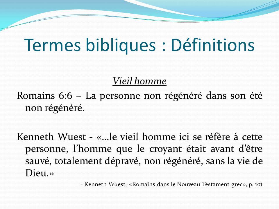 Termes bibliques : Définitions Vieil homme Romains 6:6 – La personne non régénéré dans son été non régénéré.