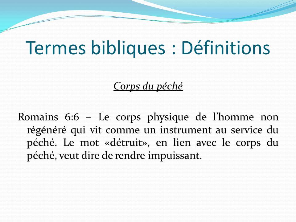 Termes bibliques : Définitions Corps du péché Romains 6:6 – Le corps physique de lhomme non régénéré qui vit comme un instrument au service du péché.