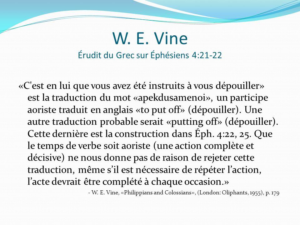 W. E. Vine Érudit du Grec sur Éphésiens 4:21-22 «C'est en lui que vous avez été instruits à vous dépouiller» est la traduction du mot «apekdusamenoi»,