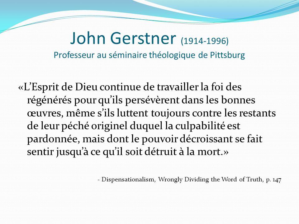 John Gerstner (1914-1996) Professeur au séminaire théologique de Pittsburg «LEsprit de Dieu continue de travailler la foi des régénérés pour quils persévèrent dans les bonnes œuvres, même sils luttent toujours contre les restants de leur péché originel duquel la culpabilité est pardonnée, mais dont le pouvoir décroissant se fait sentir jusquà ce quil soit détruit à la mort.» - Dispensationalism, Wrongly Dividing the Word of Truth, p.