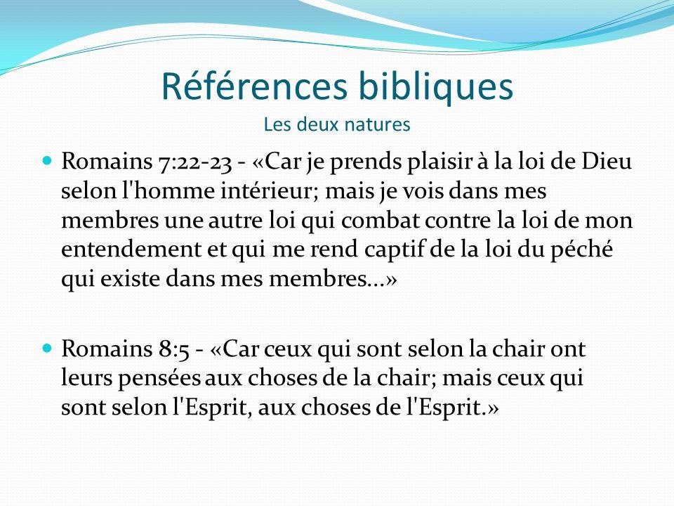 Références bibliques Les deux natures Romains 7:22-23 - «Car je prends plaisir à la loi de Dieu selon l homme intérieur; mais je vois dans mes membres une autre loi qui combat contre la loi de mon entendement et qui me rend captif de la loi du péché qui existe dans mes membres...» Romains 8:5 - «Car ceux qui sont selon la chair ont leurs pensées aux choses de la chair; mais ceux qui sont selon l Esprit, aux choses de l Esprit.»