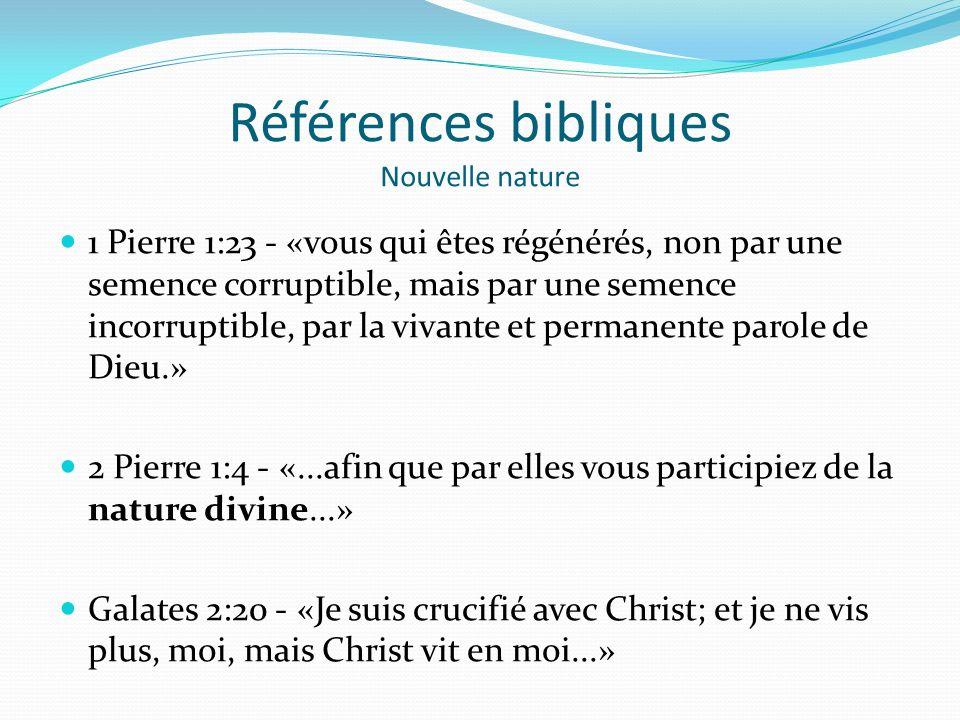 Références bibliques Nouvelle nature 1 Pierre 1:23 - «vous qui êtes régénérés, non par une semence corruptible, mais par une semence incorruptible, par la vivante et permanente parole de Dieu.» 2 Pierre 1:4 - «...afin que par elles vous participiez de la nature divine...» Galates 2:20 - «Je suis crucifié avec Christ; et je ne vis plus, moi, mais Christ vit en moi...»