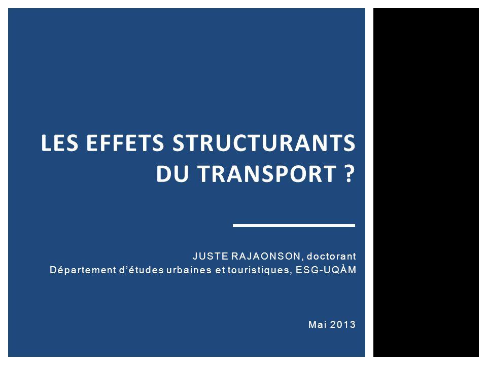 JUSTE RAJAONSON, doctorant Département détudes urbaines et touristiques, ESG-UQÀM Mai 2013 LES EFFETS STRUCTURANTS DU TRANSPORT ?
