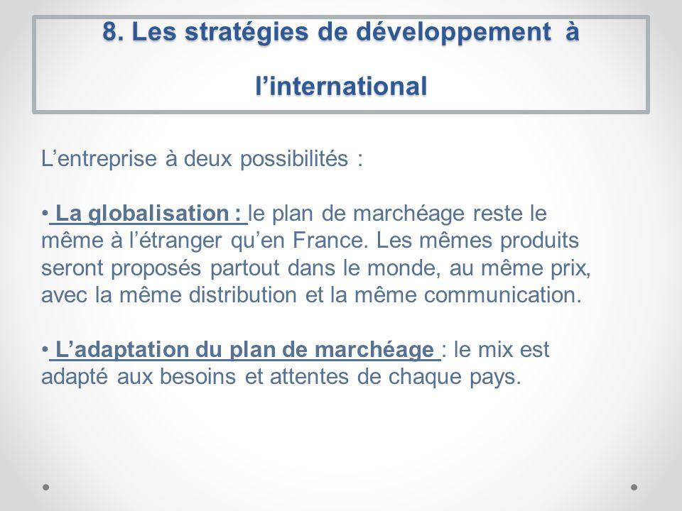 8. Les stratégies de développement à linternational Lentreprise à deux possibilités : La globalisation : le plan de marchéage reste le même à létrange
