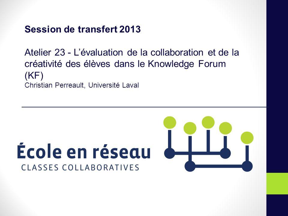 Session de transfert 2013 Atelier 23 - Lévaluation de la collaboration et de la créativité des élèves dans le Knowledge Forum (KF) Christian Perreault, Université Laval
