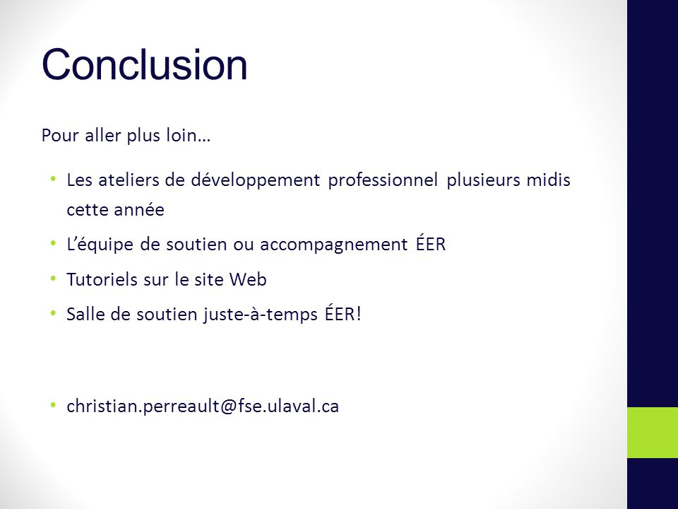 Conclusion Pour aller plus loin… Les ateliers de développement professionnel plusieurs midis cette année Léquipe de soutien ou accompagnement ÉER Tutoriels sur le site Web Salle de soutien juste-à-temps ÉER.