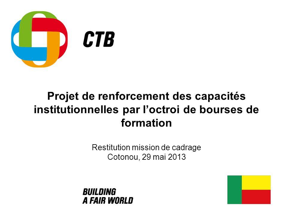 Projet de renforcement des capacités institutionnelles par loctroi de bourses de formation Restitution mission de cadrage Cotonou, 29 mai 2013