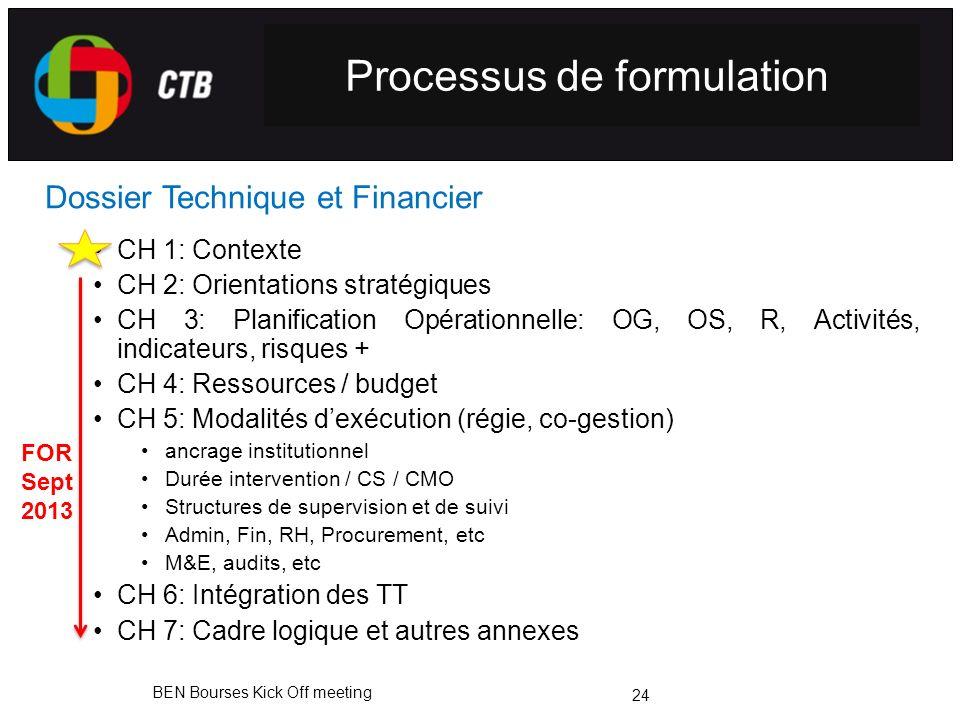 BEN Bourses Kick Off meeting Dossier Technique et Financier CH 1: Contexte CH 2: Orientations stratégiques CH 3: Planification Opérationnelle: OG, OS, R, Activités, indicateurs, risques + CH 4: Ressources / budget CH 5: Modalités dexécution (régie, co-gestion) ancrage institutionnel Durée intervention / CS / CMO Structures de supervision et de suivi Admin, Fin, RH, Procurement, etc M&E, audits, etc CH 6: Intégration des TT CH 7: Cadre logique et autres annexes 24 Processus de formulation FOR Sept 2013