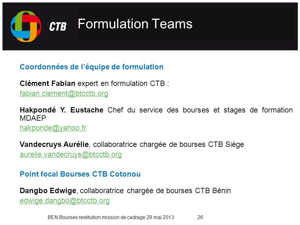 BEN Bourses restitution mission de cadrage 29 mai 2013 Formulation Teams 26 Coordonnées de léquipe de formulation Clément Fabian expert en formulation CTB : fabian.clement@btcctb.org Hakpondé Y.