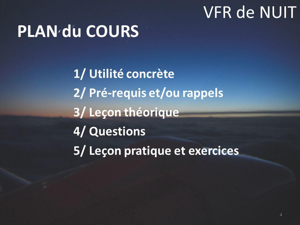 VFR de NUIT 1/ Utilité concrète 2/ Pré-requis et/ou rappels 3/ Leçon théorique 4/ Questions 5/ Leçon pratique et exercices PLAN du COURS 4