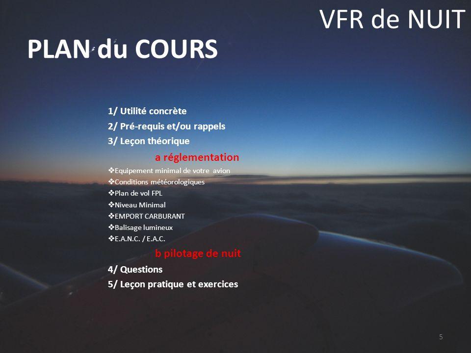 VFR de NUIT 1/ Utilité concrète 2/ Pré-requis et/ou rappels 3/ Leçon théorique a réglementation b pilotage de nuit 4/ Questions 5/ Leçon pratique et exercices Pilotage de nuit Méthode de pilotage Notions de pilotage aux instruments: Lassiette de référence devient lhorizon artificiel, on garde le circuit visuel en étoile.