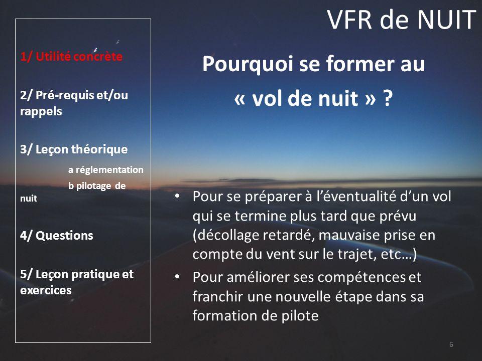 VFR de NUIT 1/ Utilité concrète 2/ Pré-requis et/ou rappels 3/ Leçon théorique a réglementation b pilotage de nuit 4/ Questions 5/ Leçon pratique et exercices Pilotage de nuit Vision de nuit Les performances visuelles sont amoindries : lacuité diminue de 10/10 à 1/10 pour un œil normal en raison de la structure de la rétine : Le point de fixation central est spécialisé dans la vision des couleurs, vision diurne La vision périphérique, spécialisée dans les niveaux de gris sera donc utilisée en vision nocturne En résumé, une sensation de tâche au centre du champ visuel est normal de nuit (myopie nocturne) apprendre à ne pas fixer les objets mais les regarder latéralement 47