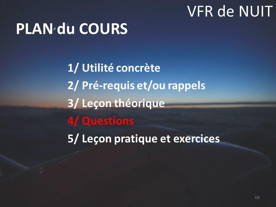 VFR de NUIT 1/ Utilité concrète 2/ Pré-requis et/ou rappels 3/ Leçon théorique 4/ Questions 5/ Leçon pratique et exercices PLAN du COURS 68