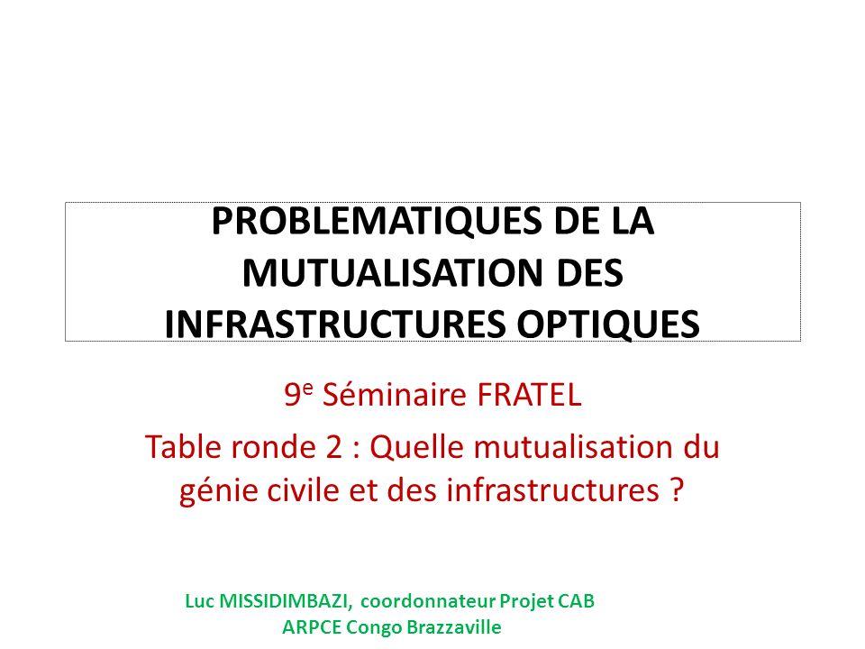 PROBLEMATIQUES DE LA MUTUALISATION DES INFRASTRUCTURES OPTIQUES 9 e Séminaire FRATEL Table ronde 2 : Quelle mutualisation du génie civile et des infrastructures .