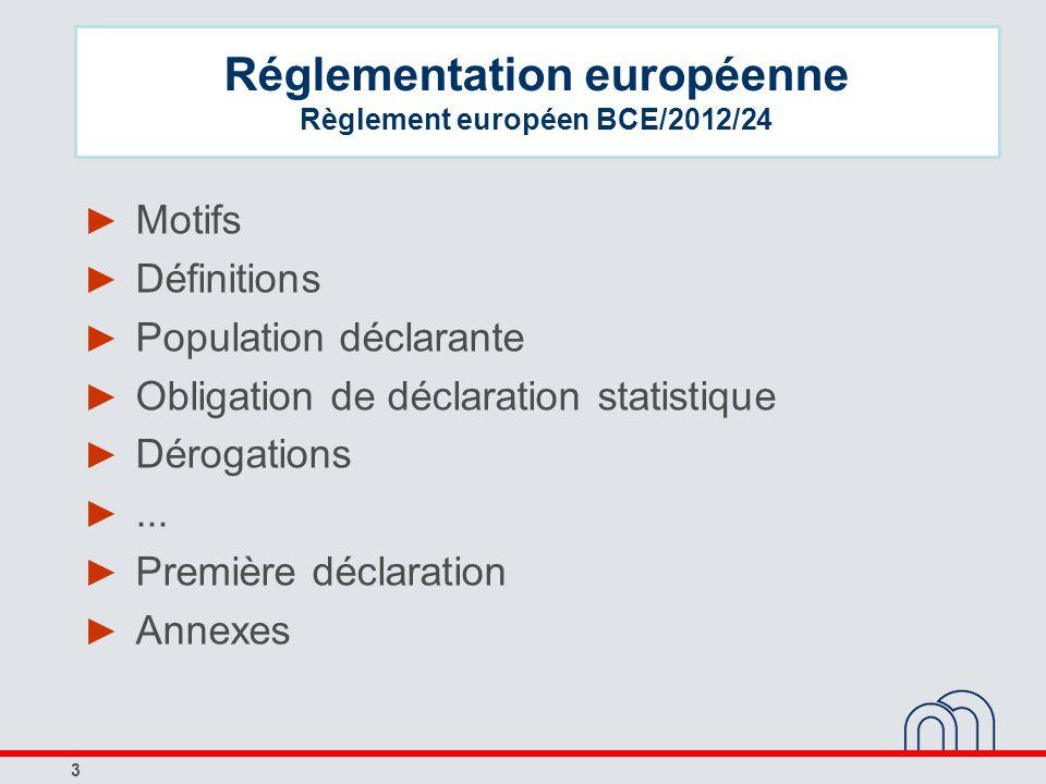 3 Réglementation européenne Règlement européen BCE/2012/24 Motifs Définitions Population déclarante Obligation de déclaration statistique Dérogations.