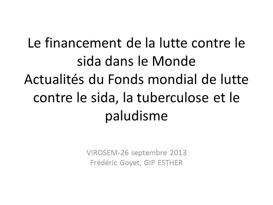 Le financement de la lutte contre le sida dans le Monde Actualités du Fonds mondial de lutte contre le sida, la tuberculose et le paludisme VIROSEM-26 septembre 2013 Frédéric Goyet, GIP ESTHER