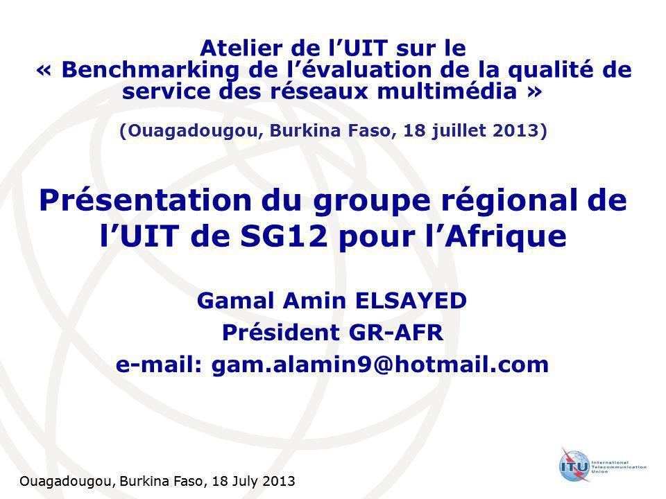 Ouagadougou, Burkina Faso, 18 July 2013 Présentation du groupe régional de lUIT de SG12 pour lAfrique Gamal Amin ELSAYED Président GR-AFR e-mail: gam.