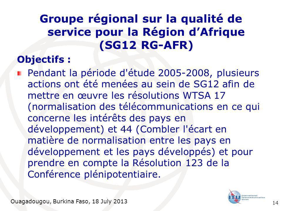 Ouagadougou, Burkina Faso, 18 July 2013 Groupe régional sur la qualité de service pour la Région dAfrique (SG12 RG-AFR) Objectifs : Pendant la période d étude 2005-2008, plusieurs actions ont été menées au sein de SG12 afin de mettre en œuvre les résolutions WTSA 17 (normalisation des télécommunications en ce qui concerne les intérêts des pays en développement) et 44 (Combler l écart en matière de normalisation entre les pays en développement et les pays développés) et pour prendre en compte la Résolution 123 de la Conférence plénipotentiaire.