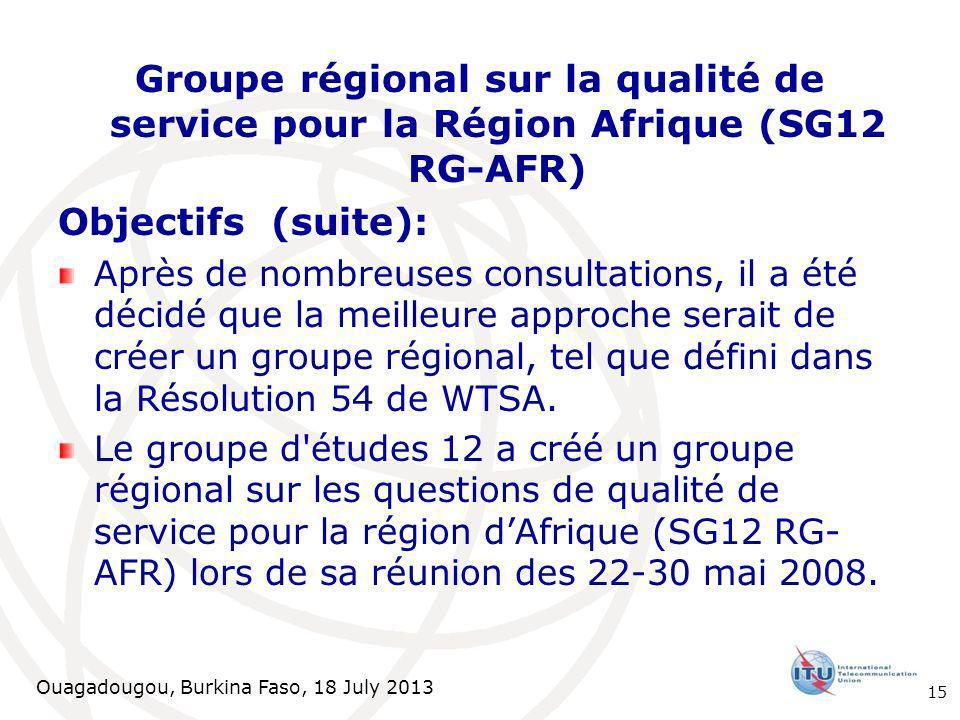 Ouagadougou, Burkina Faso, 18 July 2013 Groupe régional sur la qualité de service pour la Région Afrique (SG12 RG-AFR) Objectifs (suite): Après de nombreuses consultations, il a été décidé que la meilleure approche serait de créer un groupe régional, tel que défini dans la Résolution 54 de WTSA.