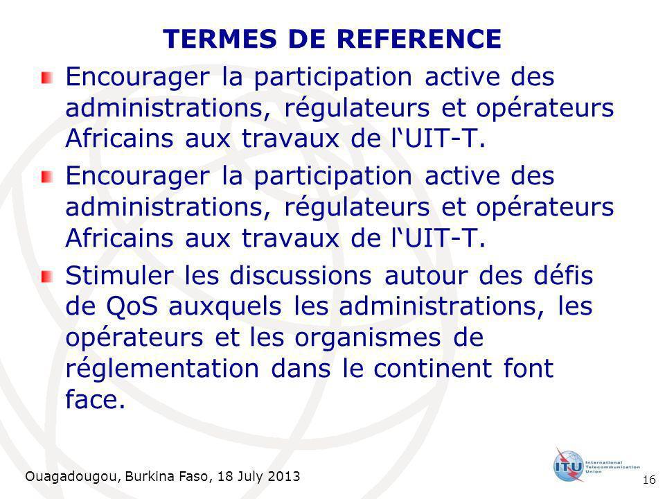 Ouagadougou, Burkina Faso, 18 July 2013 TERMES DE REFERENCE Encourager la participation active des administrations, régulateurs et opérateurs Africains aux travaux de lUIT-T.