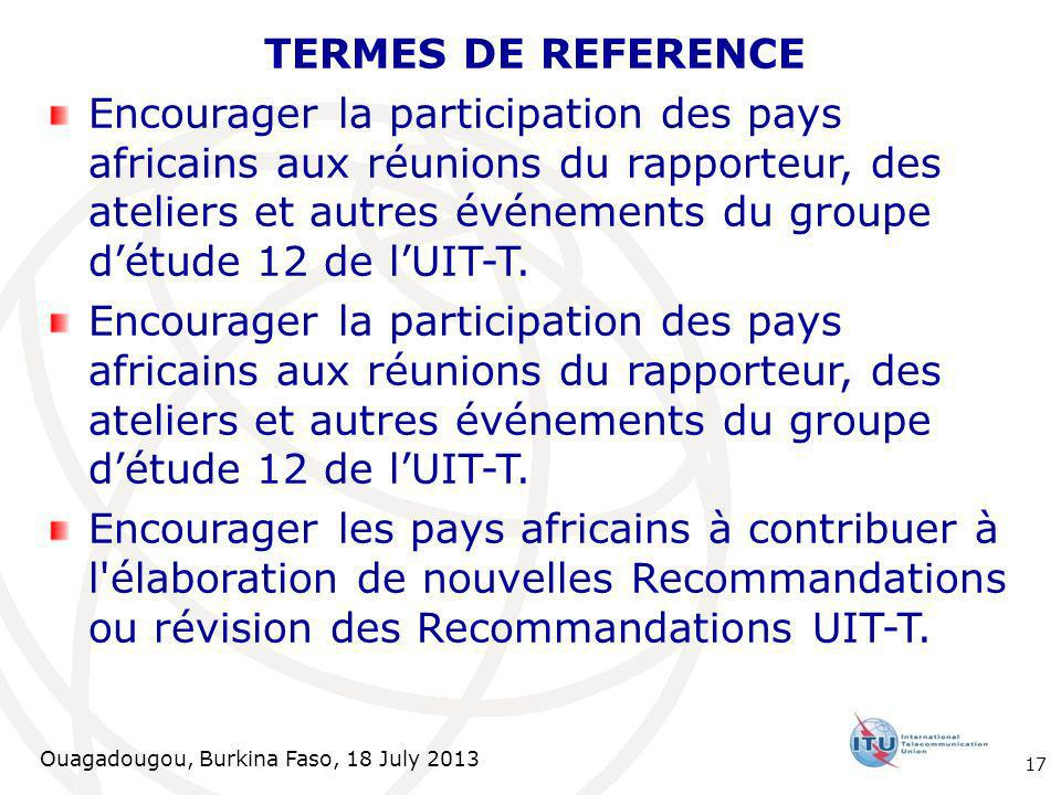 Ouagadougou, Burkina Faso, 18 July 2013 TERMES DE REFERENCE Encourager la participation des pays africains aux réunions du rapporteur, des ateliers et autres événements du groupe détude 12 de lUIT-T.