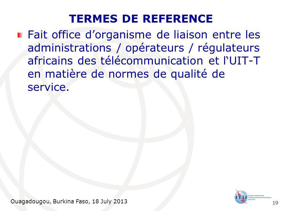 Ouagadougou, Burkina Faso, 18 July 2013 TERMES DE REFERENCE Fait office dorganisme de liaison entre les administrations / opérateurs / régulateurs africains des télécommunication et lUIT-T en matière de normes de qualité de service.