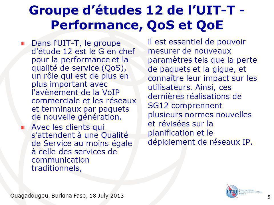 Ouagadougou, Burkina Faso, 18 July 2013 Dans lUIT-T, le groupe détude 12 est le G en chef pour la performance et la qualité de service (QoS), un rôle qui est de plus en plus important avec l avènement de la VoIP commerciale et les réseaux et terminaux par paquets de nouvelle génération.