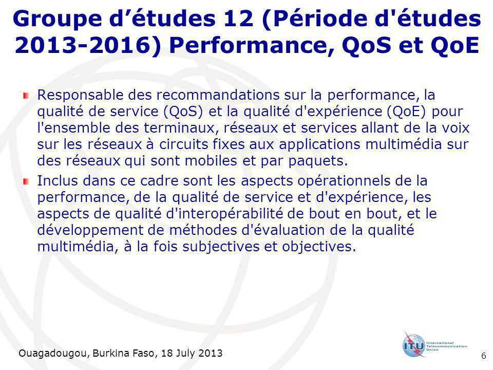 Ouagadougou, Burkina Faso, 18 July 2013 Responsable des recommandations sur la performance, la qualité de service (QoS) et la qualité d expérience (QoE) pour l ensemble des terminaux, réseaux et services allant de la voix sur les réseaux à circuits fixes aux applications multimédia sur des réseaux qui sont mobiles et par paquets.